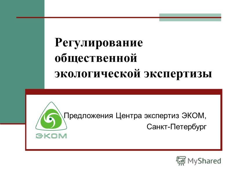 Регулирование общественной экологической экспертизы Предложения Центра экспертиз ЭКОМ, Санкт-Петербург