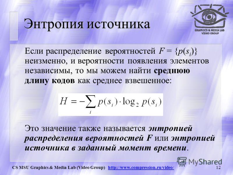 CS MSU Graphics & Media Lab (Video Group) http://www.compression.ru/video/11 Теорема Шеннона Теорема о кодировании источника: Элемент s i, вероятность появления которого равняется p(s i ), выгоднее всего представлять –log 2 p(s i ) битами. Если при к