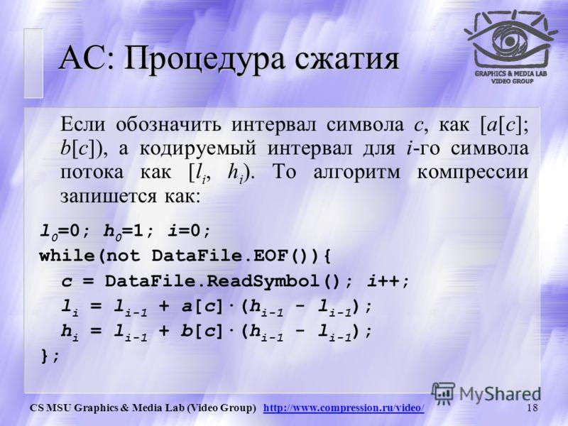 CS MSU Graphics & Media Lab (Video Group) http://www.compression.ru/video/17 АС: Пример Берем исходный интервал и кодируем текст: Изначально интервал[0, 1). Символ