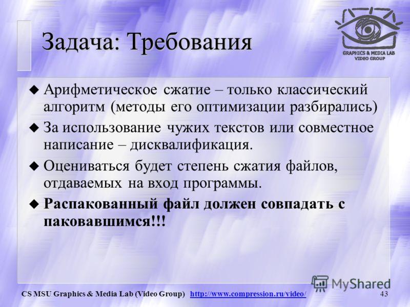 CS MSU Graphics & Media Lab (Video Group) http://www.compression.ru/video/42 Задача: общая постановка u Программа умеет получать на вход файл и по опции «с» - сжимать его, по опции «d» распаковывать его. u Задается метод сжатия – арифметический (обяз