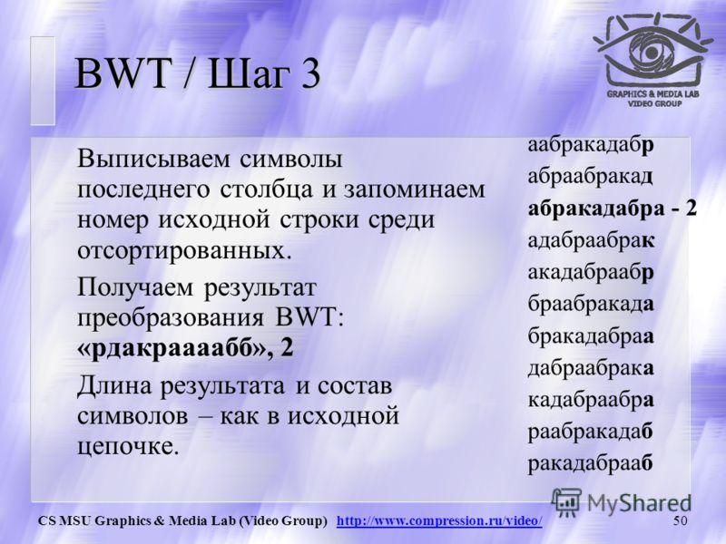 CS MSU Graphics & Media Lab (Video Group) http://www.compression.ru/video/49 BWT / Шаг 2 Пометим в получившейся матрице исходную строку и отсортируем все строки в соответствии с лексикографичес- ким порядком символов. 0аабракадабр 1абраабракад 2абрак