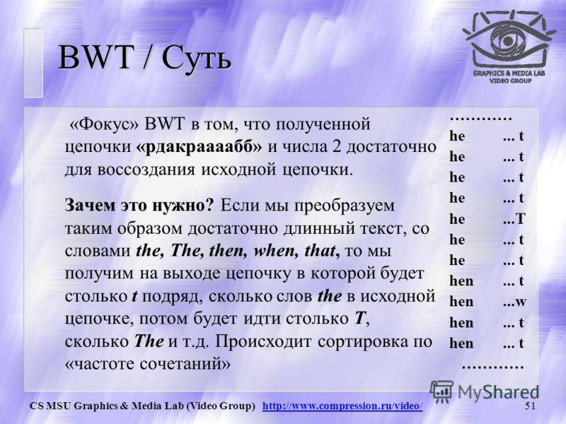 CS MSU Graphics & Media Lab (Video Group) http://www.compression.ru/video/50 BWT / Шаг 3 Выписываем символы последнего столбца и запоминаем номер исходной строки среди отсортированных. Получаем результат преобразования BWT: «рдакраааабб», 2 Длина рез