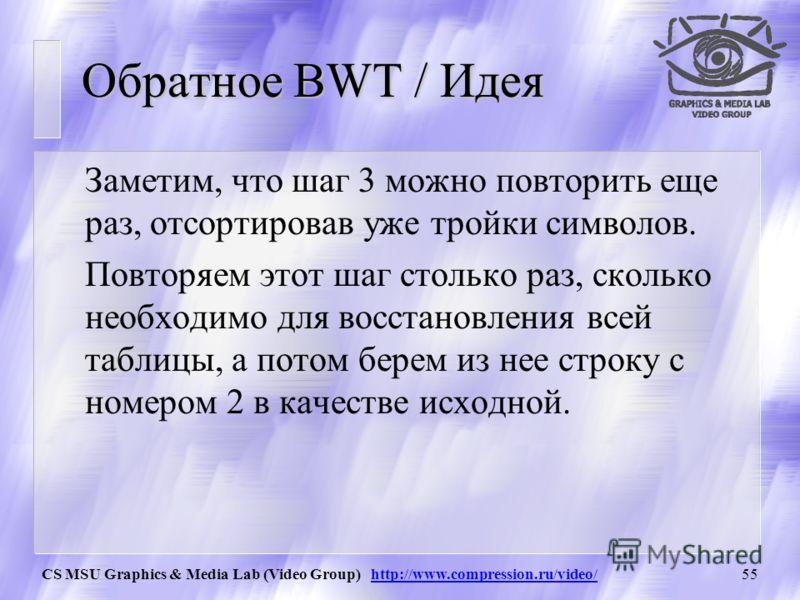 CS MSU Graphics & Media Lab (Video Group) http://www.compression.ru/video/54 Обратное BWT / Шаг 3 Строки матрицы были получены в результате циклического сдвига исходной строки. То есть, символы последнего и первого столбцов образуют друг с другом пар