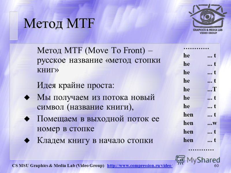 CS MSU Graphics & Media Lab (Video Group) http://www.compression.ru/video/59 BWT – Характеристики Характеристики BWT: u Работает сравнительно медленно u Требует достаточно много памяти u Позволяющее значительно поднять степень сжатия, в особенности н