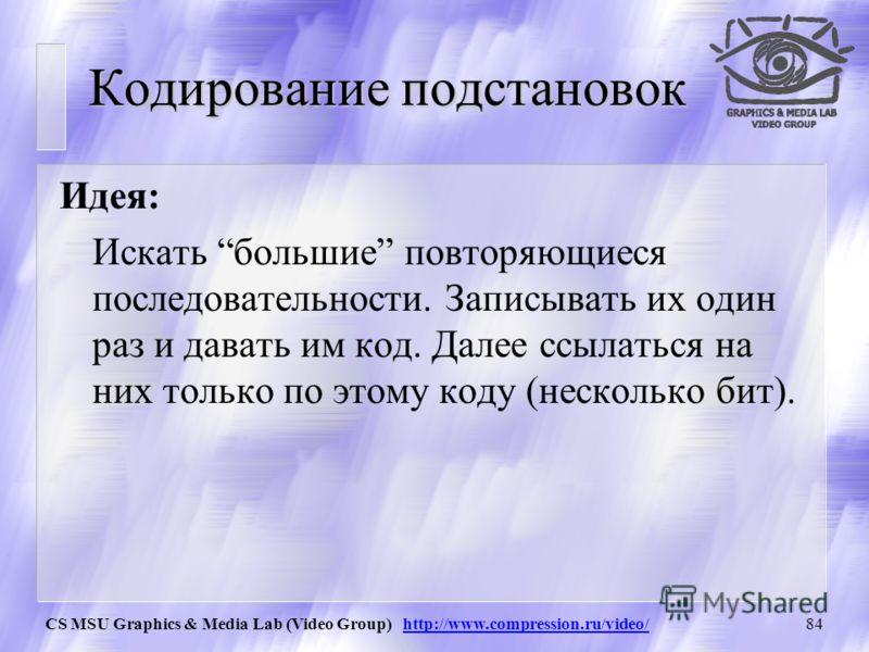 CS MSU Graphics & Media Lab (Video Group) http://www.compression.ru/video/83 Одиночные символы (unmatched symbols) Все 256 стандартных символов ASCII кодируются при помощи дерева Хаффмана. Что позволяет наиболее частые (для данного файла) символы код