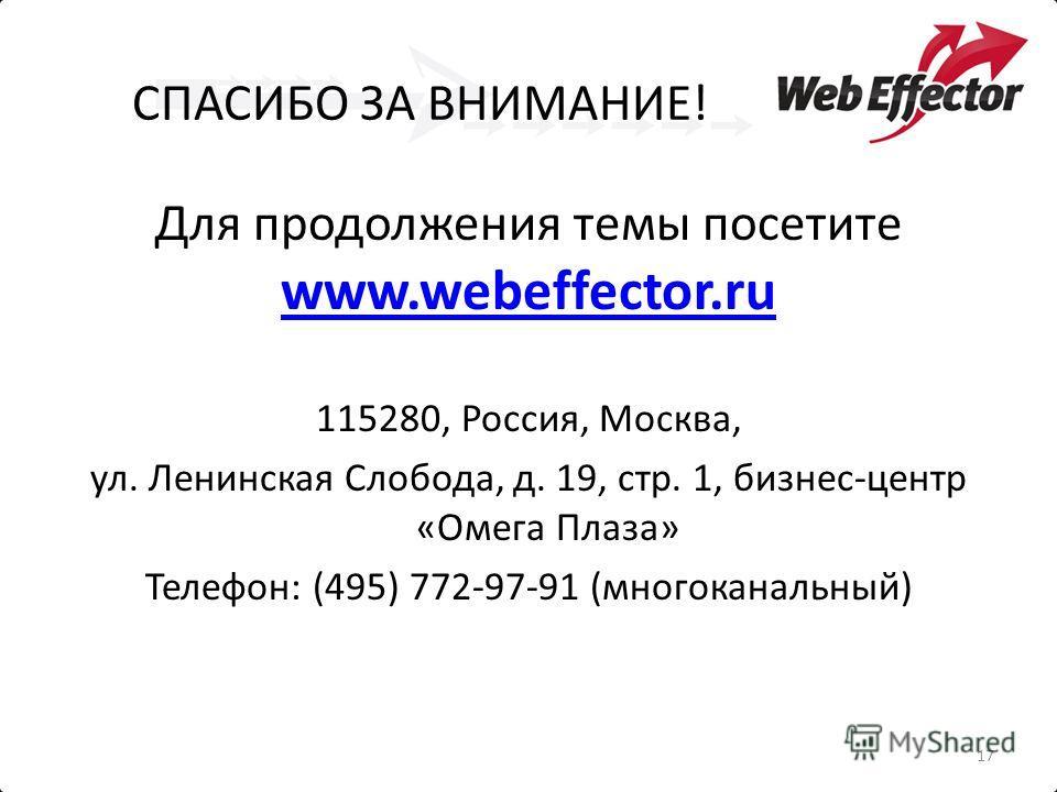 СПАСИБО ЗА ВНИМАНИЕ! Для продолжения темы посетите www.webeffector.ru www.webeffector.ru 115280, Россия, Москва, ул. Ленинская Слобода, д. 19, стр. 1, бизнес-центр «Омега Плаза» Телефон: (495) 772-97-91 (многоканальный) 17