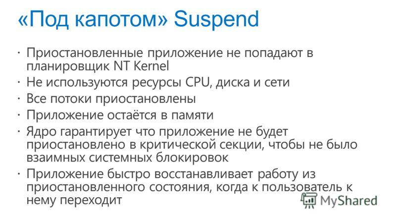 «Под капотом» Suspend Приостановленные приложение не попадают в планировщик NT Kernel Не используются ресурсы CPU, диска и сети Все потоки приостановлены Приложение остаётся в памяти Ядро гарантирует что приложение не будет приостановлено в критическ