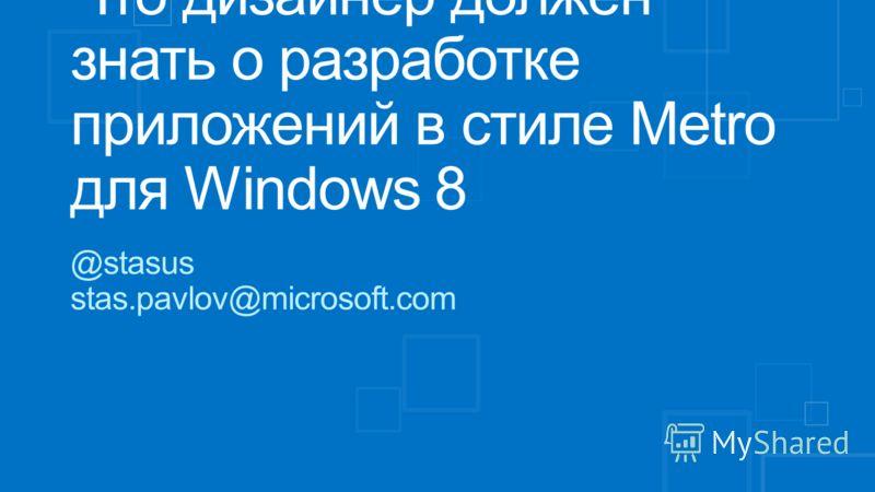 Что дизайнер должен знать о разработке приложений в стиле Metro для Windows 8 @stasus stas.pavlov@microsoft.com