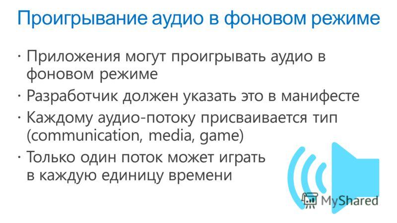 Проигрывание аудио в фоновом режиме Приложения могут проигрывать аудио в фоновом режиме Разработчик должен указать это в манифесте Каждому аудио-потоку присваивается тип (communication, media, game) Только один поток может играть в каждую единицу вре