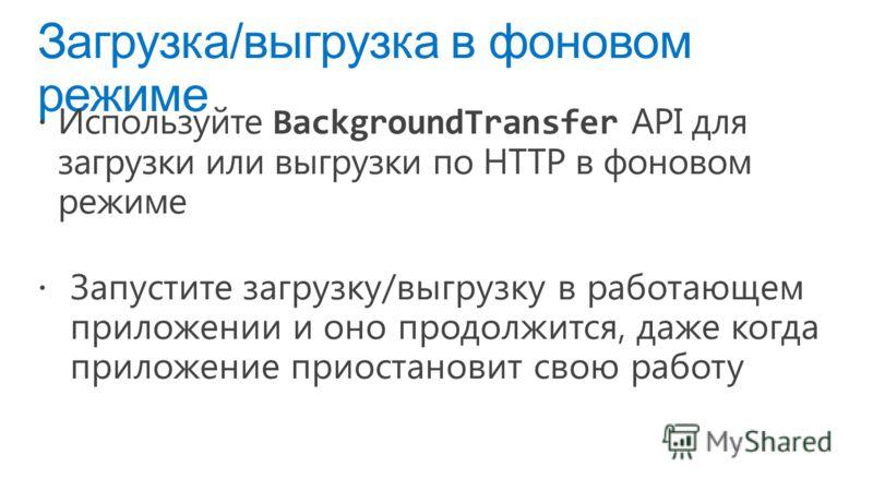 Загрузка/выгрузка в фоновом режиме Используйте BackgroundTransfer API для загрузки или выгрузки по HTTP в фоновом режиме Запустите загрузку/выгрузку в работающем приложении и оно продолжится, даже когда приложение приостановит свою работу