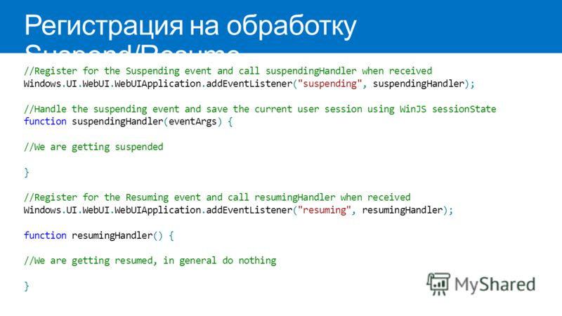 Регистрация на обработку Suspend/Resume //Register for the Suspending event and call suspendingHandler when received Windows.UI.WebUI.WebUIApplication.addEventListener(