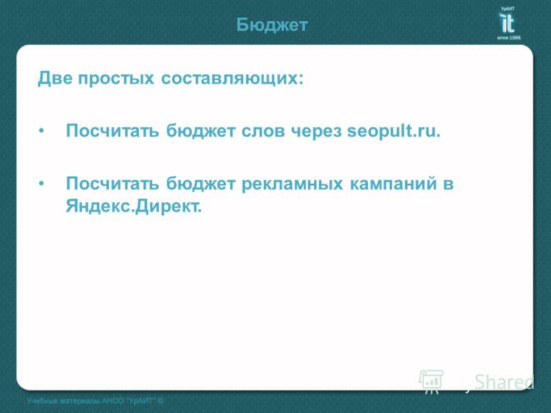 Бюджет Две простых составляющих: Посчитать бюджет слов через seopult.ru. Посчитать бюджет рекламных кампаний в Яндекс.Директ.