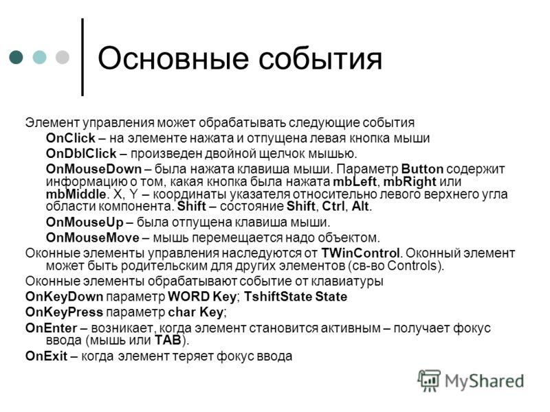Основные события Элемент управления может обрабатывать следующие события OnClick – на элементе нажата и отпущена левая кнопка мыши OnDblClick – произведен двойной щелчок мышью. OnMouseDown – была нажата клавиша мыши. Параметр Button содержит информац