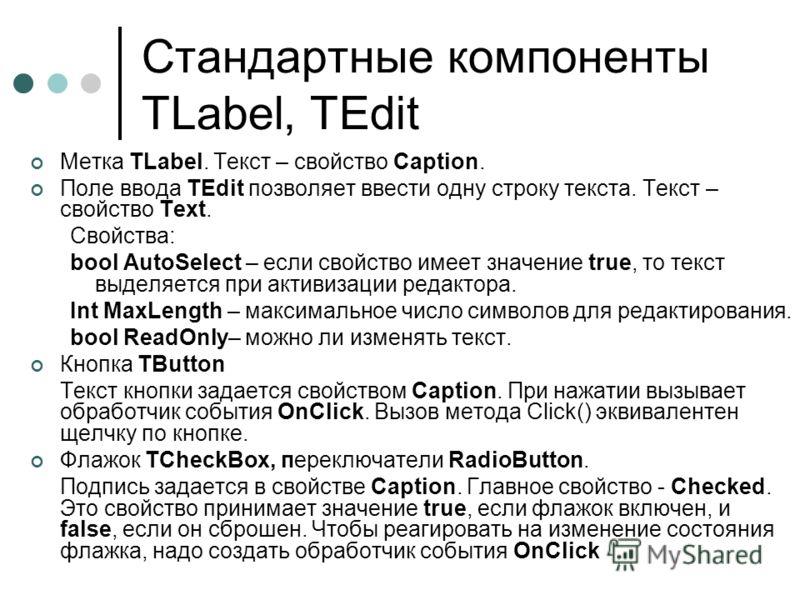 Стандартные компоненты TLabel, TEdit Метка TLabel. Текст – свойство Caption. Поле ввода TEdit позволяет ввести одну строку текста. Текст – свойство Text. Свойства: bool AutoSelect – если свойство имеет значение true, то текст выделяется при активизац