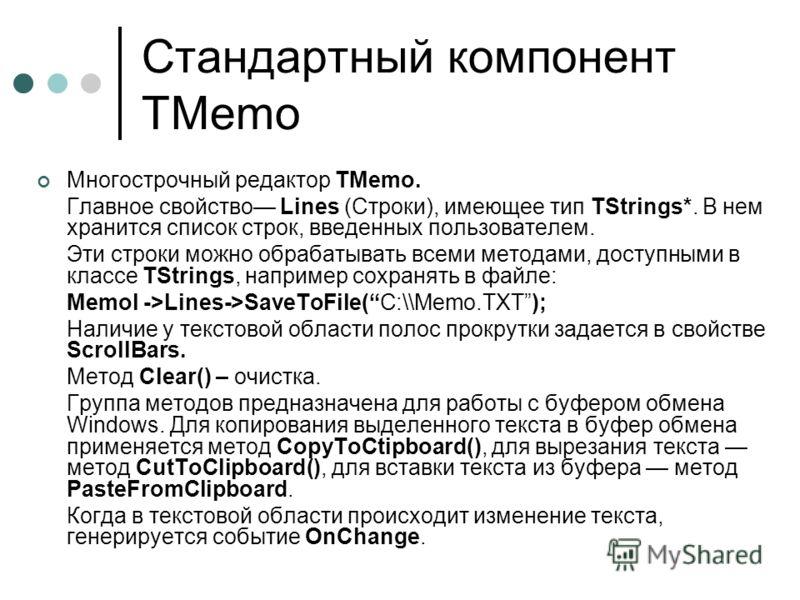Стандартный компонент TMemo Многострочный редактор ТMemo. Главное свойство Lines (Строки), имеющее тип TStrings*. В нем хранится список строк, введенных пользователем. Эти строки можно обрабатывать всеми методами, доступными в классе TStrings, наприм