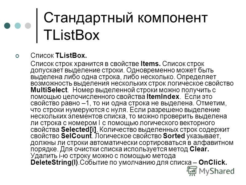 Стандартный компонент TListBox Список TListBox. Cписок строк хранится в свойстве Items. Список строк допускает выделение строки. Одновременно может быть выделена либо одна строка, либо несколько. Определяет возможность выделения нескольких строк логи