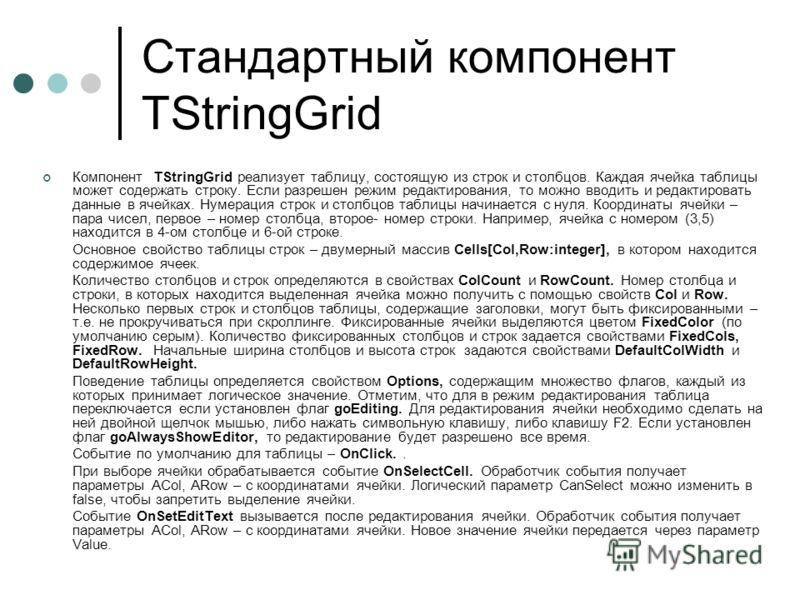 Стандартный компонент TStringGrid Компонент TStringGrid реализует таблицу, состоящую из строк и столбцов. Каждая ячейка таблицы может содержать строку. Если разрешен режим редактирования, то можно вводить и редактировать данные в ячейках. Нумерация с