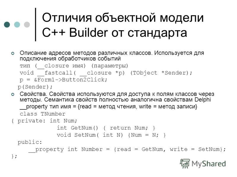 Отличия объектной модели C++ Builder от стандарта Описание адресов методов различных классов. Используется для подключения обработчиков событий тип (__closure имя) (параметры) void __fastcall( __closure *p) (TObject *Sender); p = &Form1->Button2Click