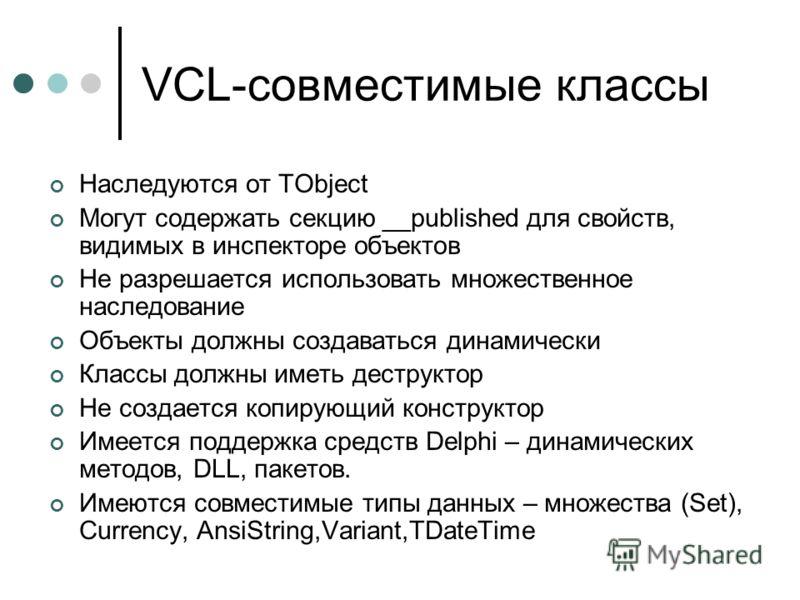VCL-совместимые классы Наследуются от TObject Могут содержать секцию __published для свойств, видимых в инспекторе объектов Не разрешается использовать множественное наследование Объекты должны создаваться динамически Классы должны иметь деструктор Н