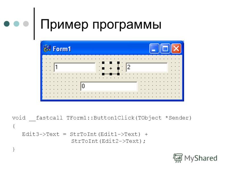 Пример программы void __fastcall TForm1::Button1Click(TObject *Sender) { Edit3->Text = StrToInt(Edit1->Text) + StrToInt(Edit2->Text); }