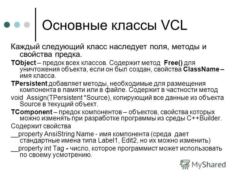 Основные классы VCL Каждый следующий класс наследует поля, методы и свойства предка. TObject – предок всех классов. Содержит метод Free() для уничтожения объекта, если он был создан, свойства ClassName – имя класса. TPersistent добавляет методы, необ