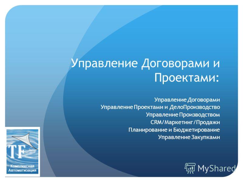 Управление Договорами и Проектами: Управление Договорами Управление Проектами и ДелоПроизводство Управление Производством CRM/Маркетинг/Продажи Планирование и Бюджетирование Управление Закупками
