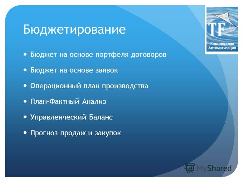 Бюджетирование Бюджет на основе портфеля договоров Бюджет на основе заявок Операционный план производства План-Фактный Анализ Управленческий Баланс Прогноз продаж и закупок