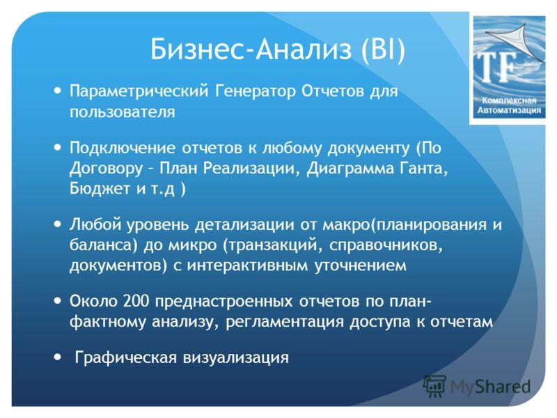 Бизнес-Анализ (BI) Параметрический Генератор Отчетов для пользователя Подключение отчетов к любому документу (По Договору – План Реализации, Диаграмма Ганта, Бюджет и т.д ) Любой уровень детализации от макро(планирования и баланса) до микро (транзакц