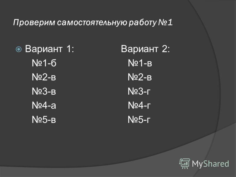 Проверим самостоятельную работу 1 Вариант 1: Вариант 2: 1-б 1-в 2-в 2-в 3-в 3-г 4-а 4-г 5-в 5-г