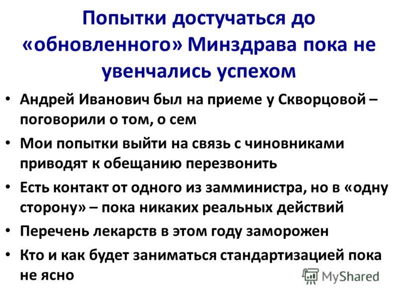Попытки достучаться до «обновленного» Минздрава пока не увенчались успехом Андрей Иванович был на приеме у Скворцовой – поговорили о том, о сем Мои попытки выйти на связь с чиновниками приводят к обещанию перезвонить Есть контакт от одного из заммини