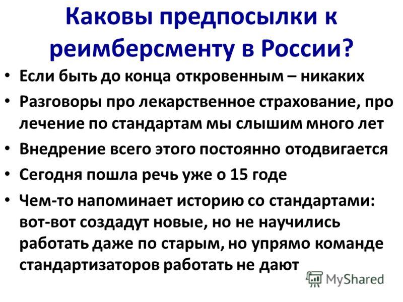 Каковы предпосылки к реимберсменту в России? Если быть до конца откровенным – никаких Разговоры про лекарственное страхование, про лечение по стандартам мы слышим много лет Внедрение всего этого постоянно отодвигается Сегодня пошла речь уже о 15 годе