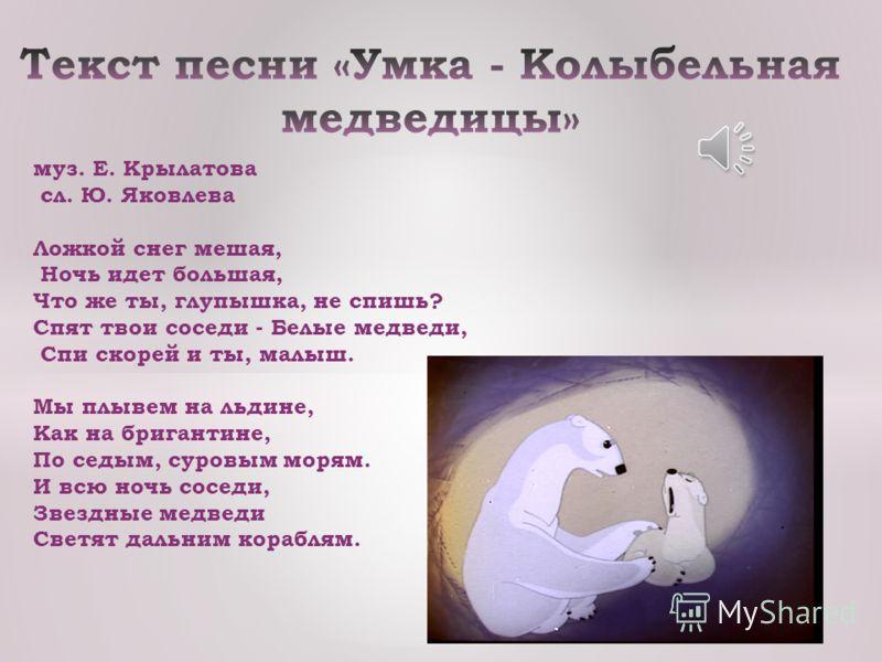 «Умка» мультфильм, снятый в 1969 году на киностудии «Союзмультфильм». Автор сценария писатель Юрий Яковлев. Мультфильм получил огромную популярность благодаря удачно придуманному и нарисованному образу белого медвежонка, голосам актёров, музыке Евген