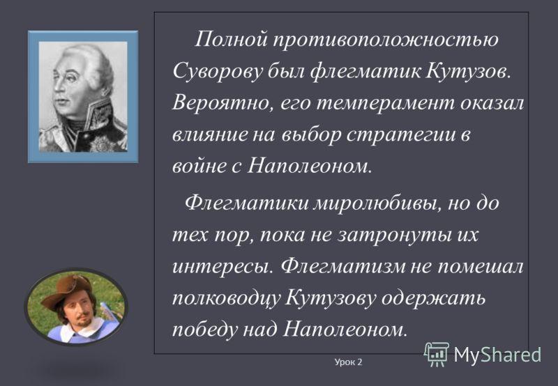 Урок 2 Полной противоположностью Суворову был флегматик Кутузов. Вероятно, его темперамент оказал влияние на выбор стратегии в войне с Наполеоном. Флегматики миролюбивы, но до тех пор, пока не затронуты их интересы. Флегматизм не помешал полководцу К