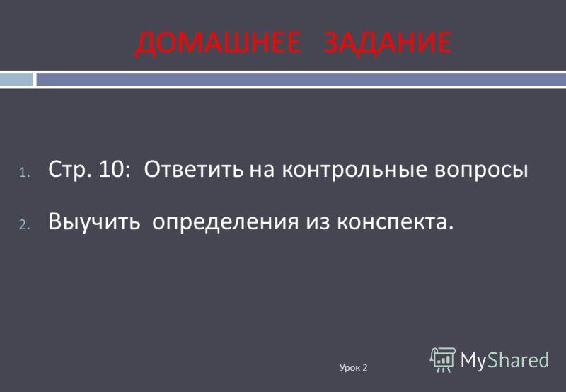 ДОМАШНЕЕ ЗАДАНИЕ Урок 2 1. Стр. 10: Ответить на контрольные вопросы 2. Выучить определения из конспекта.