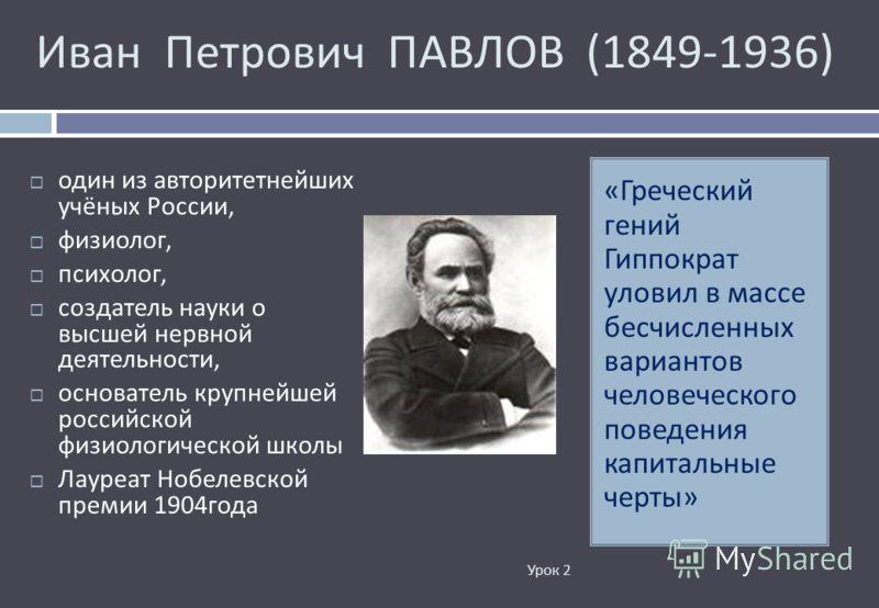 Иван Петрович ПАВЛОВ (1849-1936) Урок 2 « Греческий гений Гиппократ уловил в массе бесчисленных вариантов человеческого поведения капитальные черты » один из авторитетнейших учёных России, физиолог, психолог, создатель науки о высшей нервной деятельн