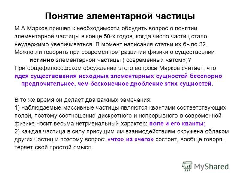 Понятие элементарной частицы М.А.Марков пришел к необходимости обсудить вопрос о понятии элементарной частицы в конце 50-х годов, когда число частиц стало неудержимо увеличиваться. В момент написания статьи их было 32. Можно ли говорить при современн