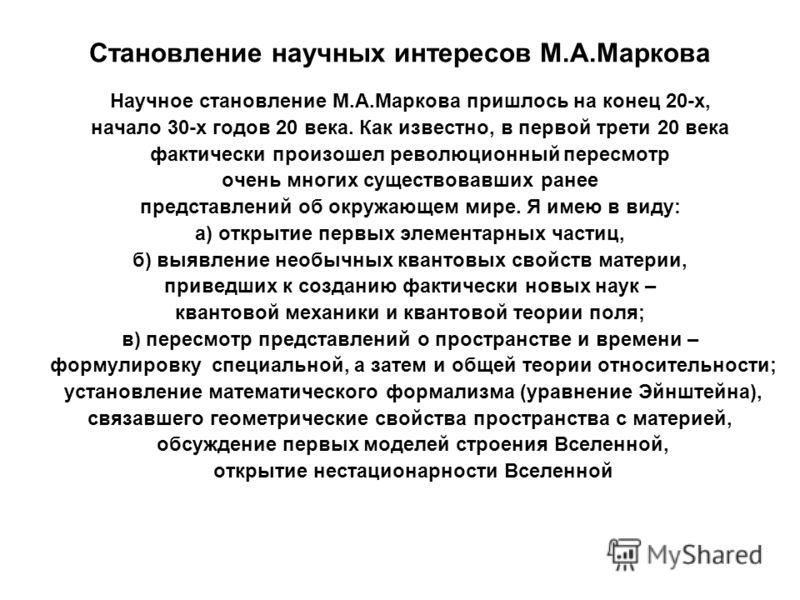 Становление научных интересов М.А.Маркова Научное становление М.А.Маркова пришлось на конец 20-х, начало 30-х годов 20 века. Как известно, в первой трети 20 века фактически произошел революционный пересмотр очень многих существовавших ранее представл
