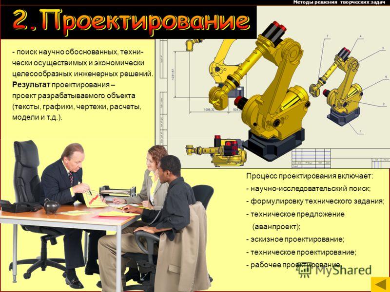 Методы решения творческих задач Процесс проектирования включает: - научно-исследовательский поиск; - формулировку технического задания; - техническое предложение (аванпроект); - эскизное проектирование; - техническое проектирование; - рабочее проекти