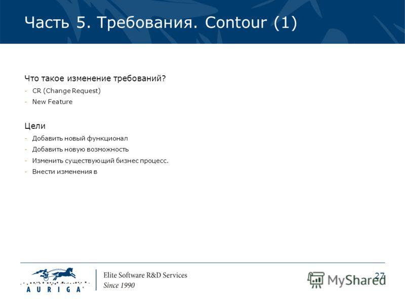 27 Часть 5. Требования. Contour (1) Что такое изменение требований? -CR (Change Request) -New Feature Цели -Добавить новый функционал -Добавить новую возможность -Изменить существующий бизнес процесс. -Внести изменения в