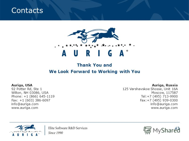 43 Contacts Thank You and We Look Forward to Working with You Auriga, USA 92 Potter Rd, Ste 1 Wilton, NH 03086, USA Phone: +1 (866) 645-1119 Fax: +1 (603) 386-6097 info@auriga.com www.auriga.com Auriga, Russia 125 Varshavskoe Shosse, Unit 16A Moscow,