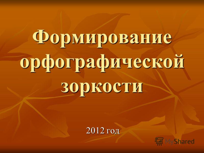 Формирование орфографической зоркости 2012 год