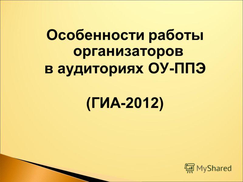 Особенности работы организаторов в аудиториях ОУ-ППЭ (ГИА-2012)