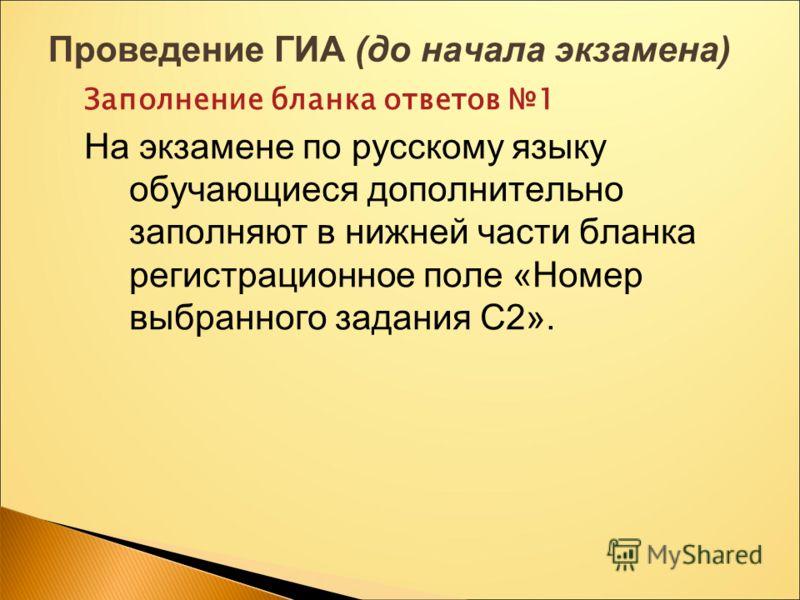 Проведение ГИА (до начала экзамена) Заполнение бланка ответов 1 На экзамене по русскому языку обучающиеся дополнительно заполняют в нижней части бланка регистрационное поле «Номер выбранного задания С2».