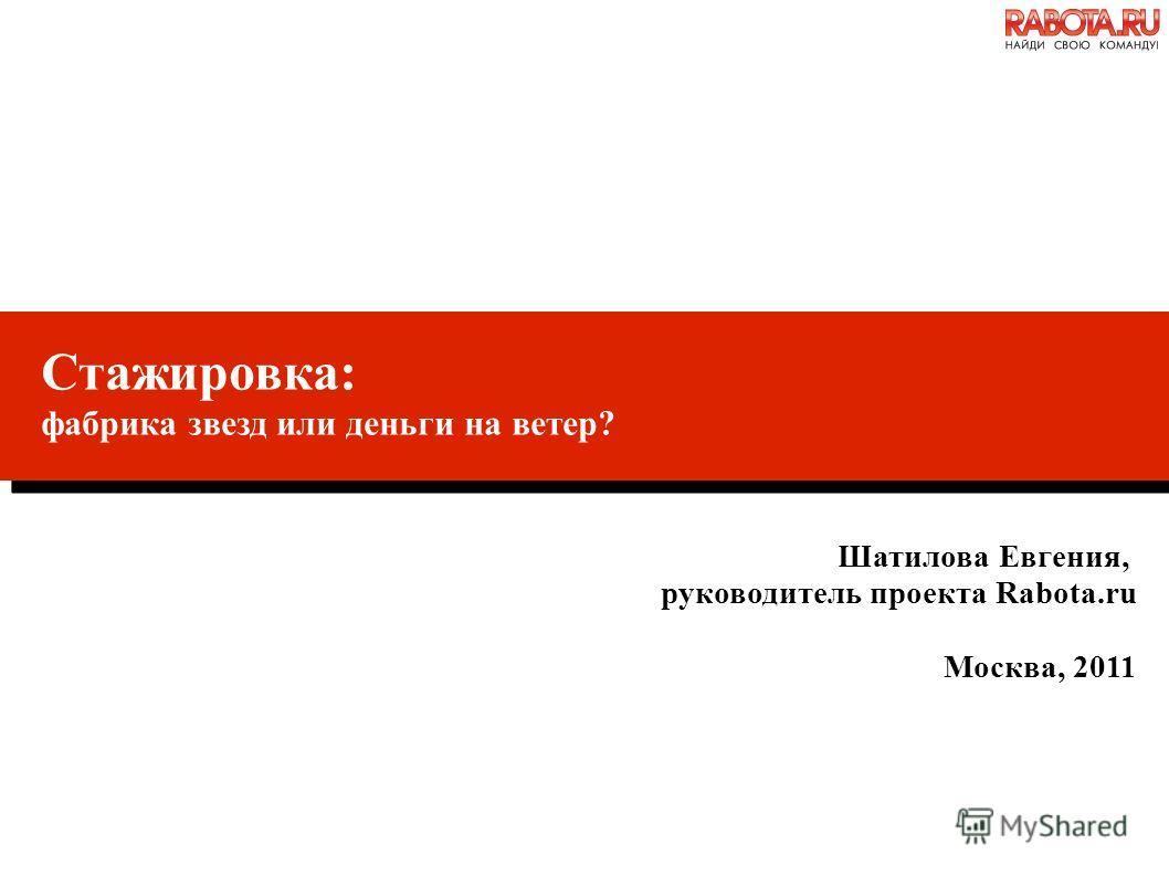 Стажировка: фабрика звезд или деньги на ветер? Шатилова Евгения, руководитель проекта Rabota.ru Москва, 2011