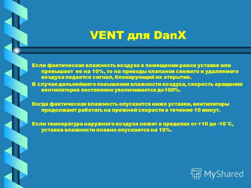 VENT для DanX Если фактическая влажность воздуха в помещении равна уставке или превышает ее на 10%, то на приводы клапанов свежего и удаляемого воздуха подается сигнал, блокирующий их открытие. В случае дальнейшего повышения влажности воздуха, скорос
