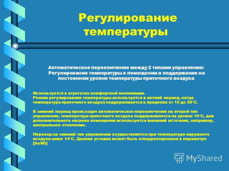 Регулирование температуры Автоматическое переключение между 2 типами управления: Регулирование температуры в помещении и поддержание на постоянном уровне температуры приточного воздуха Используется в агрегатах комфортной вентиляции. Режим регулирован