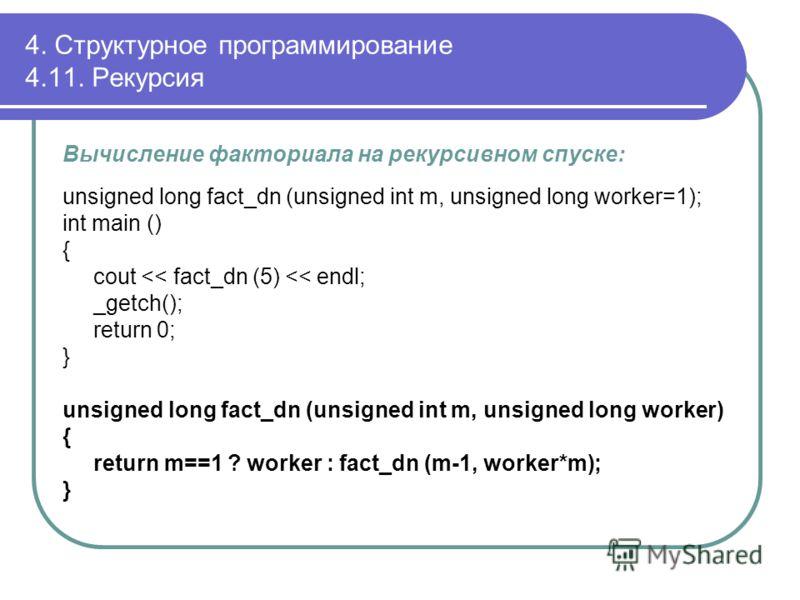 Вычисление факториала на рекурсивном спуске: unsigned long fact_dn (unsigned int m, unsigned long worker=1); int main () { cout