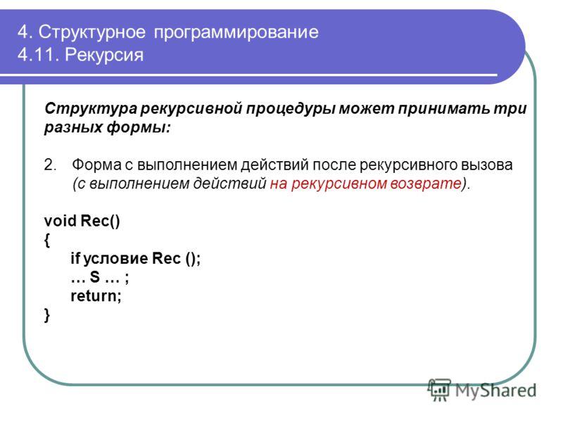 Структура рекурсивной процедуры может принимать три разных формы: 2.Форма с выполнением действий после рекурсивного вызова (с выполнением действий на рекурсивном возврате). void Rec() { if условие Rec (); … S … ; return; } 4. Структурное программиров