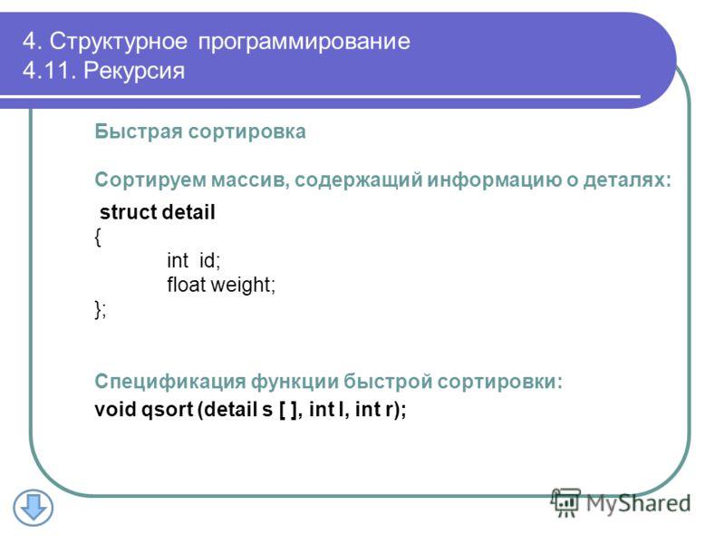 Быстрая сортировка Сортируем массив, содержащий информацию о деталях: struct detail { int id; float weight; }; Спецификация функции быстрой сортировки: void qsort (detail s [ ], int l, int r); 4. Структурное программирование 4.11. Рекурсия