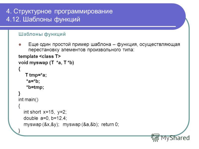 Шаблоны функций Еще один простой пример шаблона – функция, осуществляющая перестановку элементов произвольного типа: template void myswap (T *a, T *b) { T tmp=*a; *a=*b; *b=tmp; } int main() { int short x=15, y=2; double a=0, b=12.4; myswap (&x,&y);